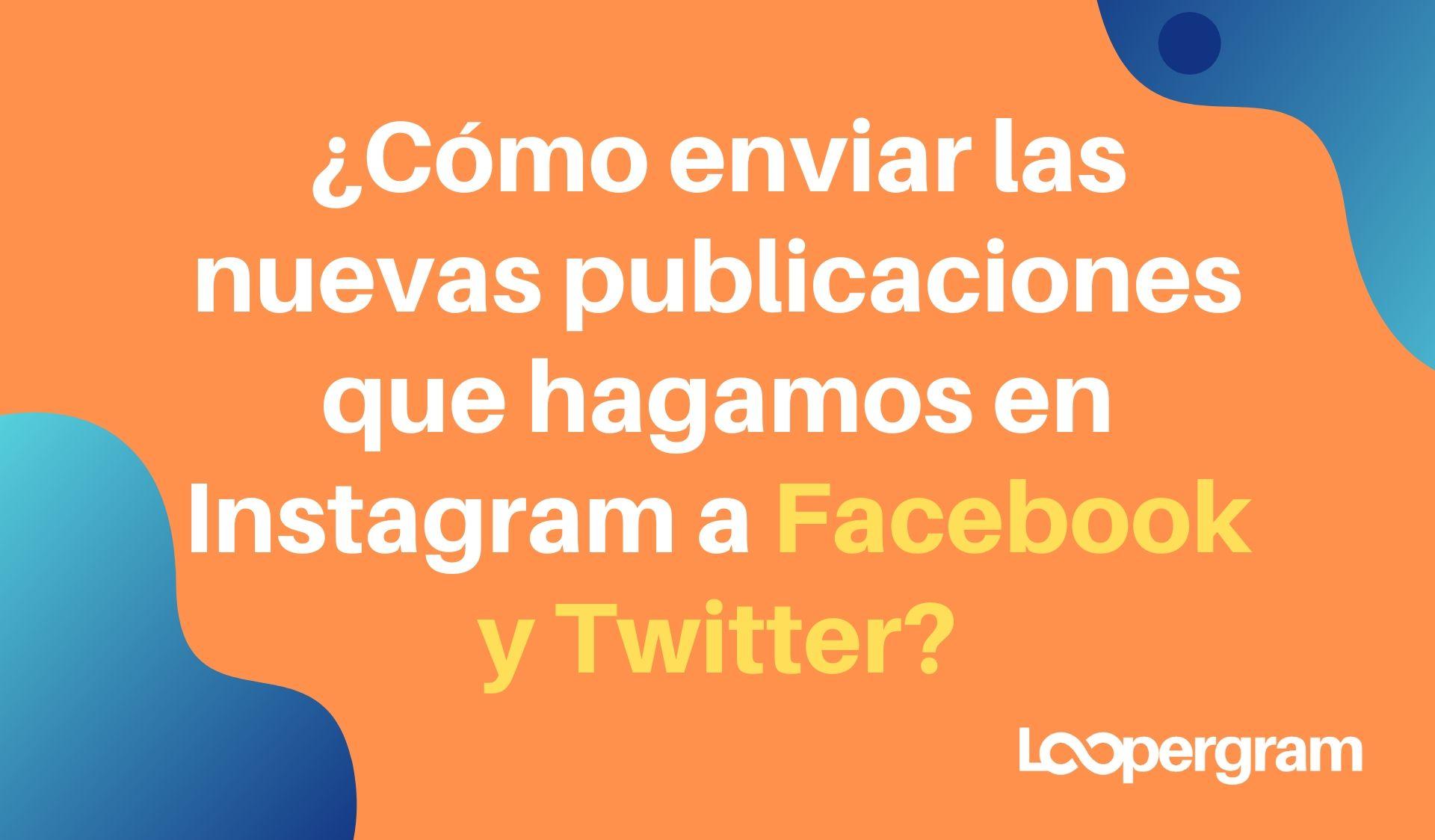 Cómo enviar las nuevas publicaciones que hagamos en Instagram a Facebook y Twitter